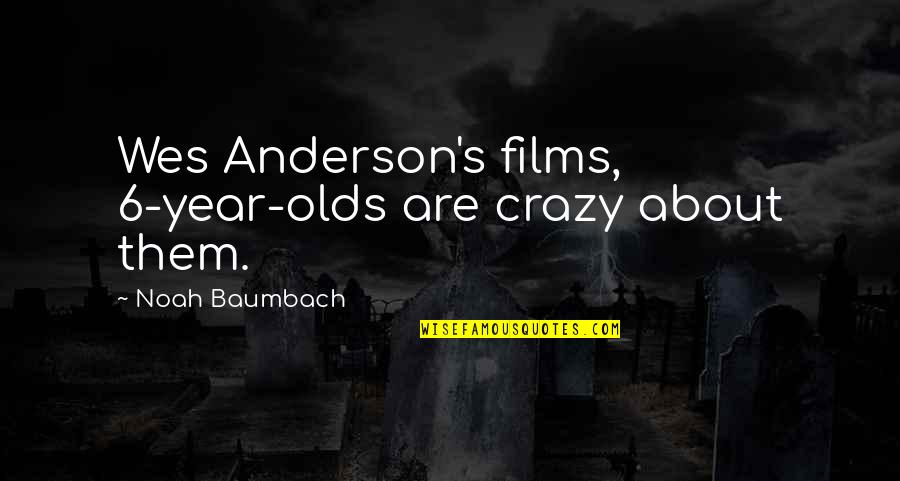 Noah's Quotes By Noah Baumbach: Wes Anderson's films, 6-year-olds are crazy about them.