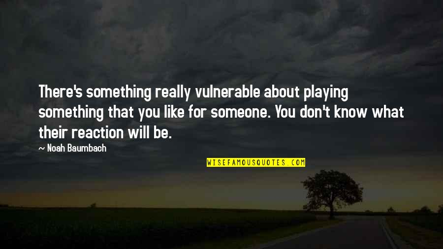 Noah's Quotes By Noah Baumbach: There's something really vulnerable about playing something that