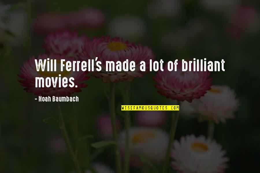 Noah's Quotes By Noah Baumbach: Will Ferrell's made a lot of brilliant movies.