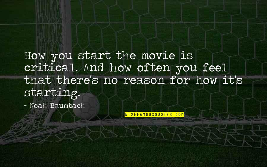 Noah's Quotes By Noah Baumbach: How you start the movie is critical. And