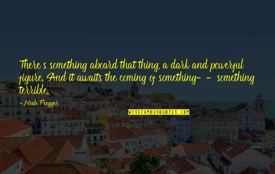 Noah's Quotes By Noah Fregger: There's something aboard that thing, a dark and