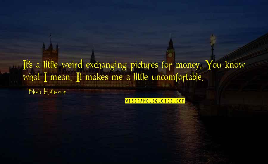 Noah's Quotes By Noah Hathaway: It's a little weird exchanging pictures for money.