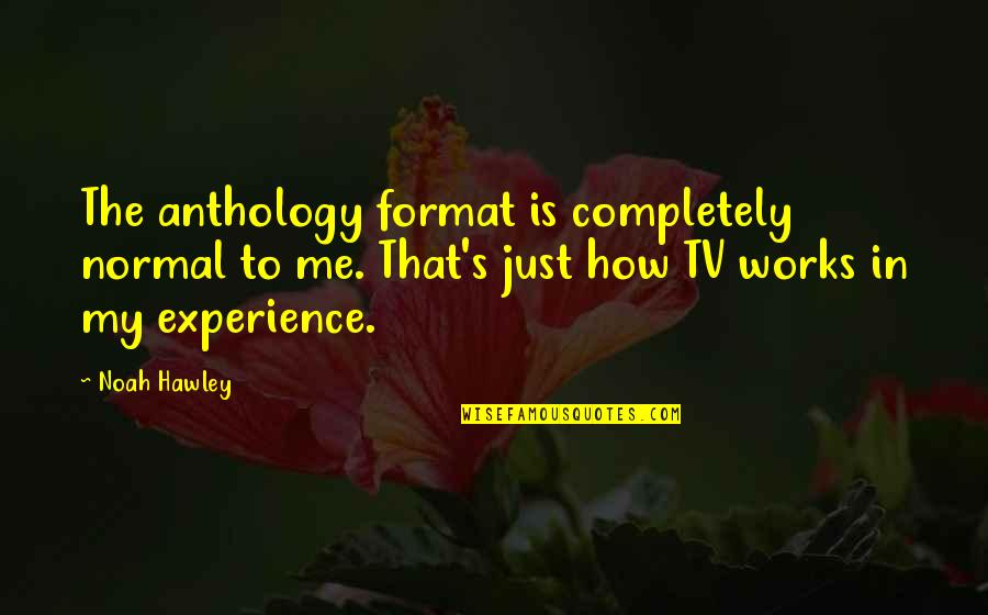 Noah's Quotes By Noah Hawley: The anthology format is completely normal to me.