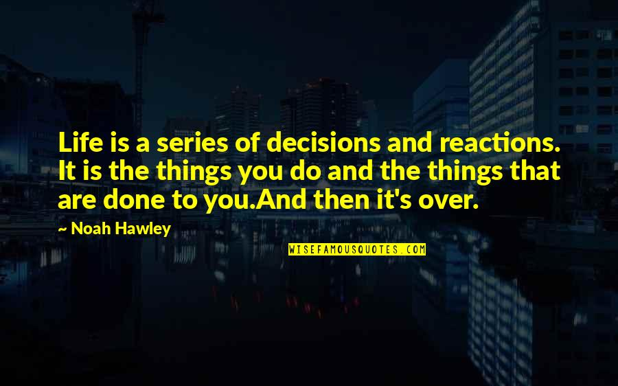Noah's Quotes By Noah Hawley: Life is a series of decisions and reactions.