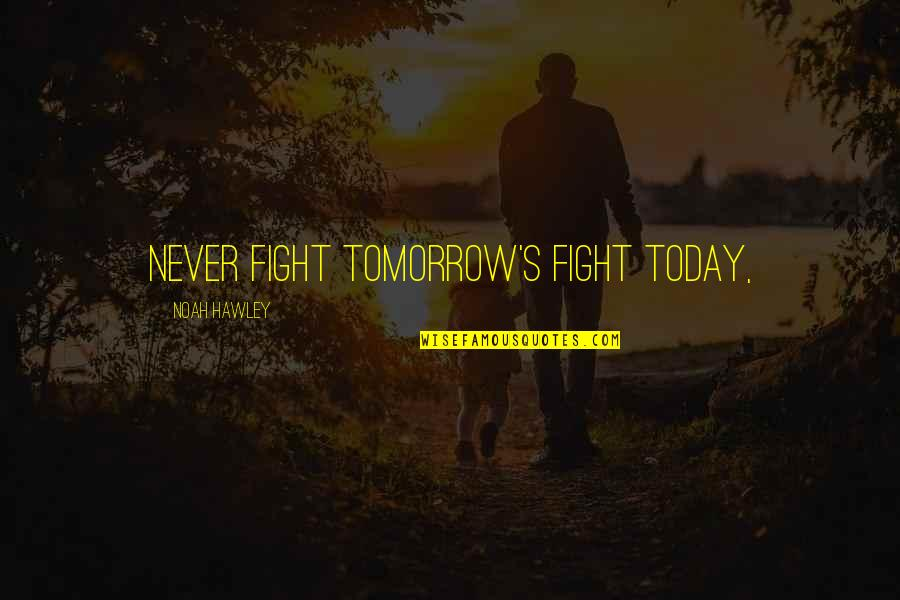 Noah's Quotes By Noah Hawley: Never fight tomorrow's fight today,
