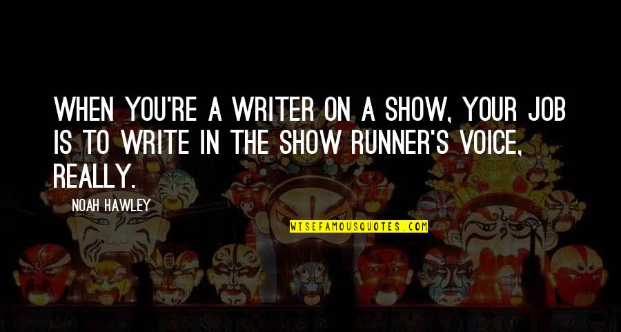 Noah's Quotes By Noah Hawley: When you're a writer on a show, your