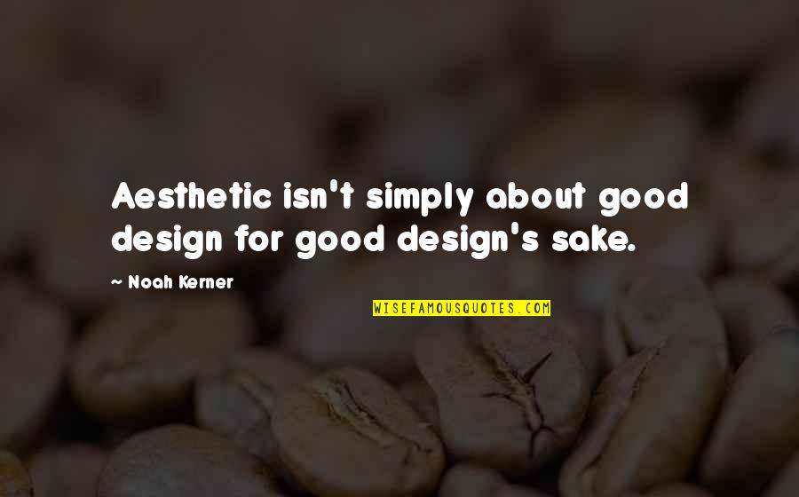 Noah's Quotes By Noah Kerner: Aesthetic isn't simply about good design for good