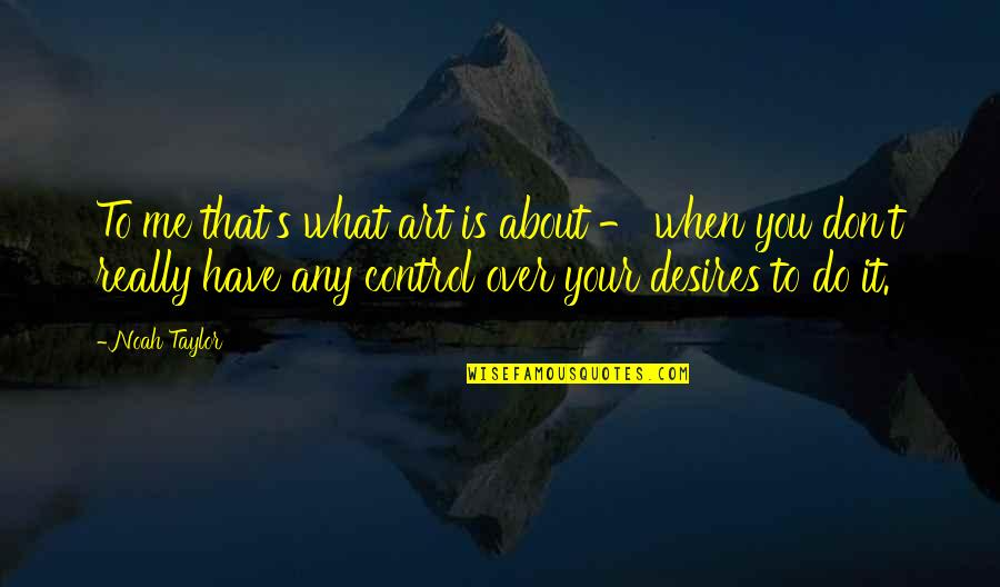 Noah's Quotes By Noah Taylor: To me that's what art is about -