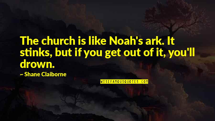 Noah's Quotes By Shane Claiborne: The church is like Noah's ark. It stinks,