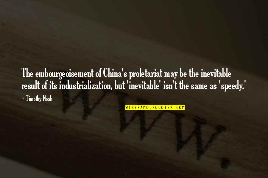 Noah's Quotes By Timothy Noah: The embourgeoisement of China's proletariat may be the