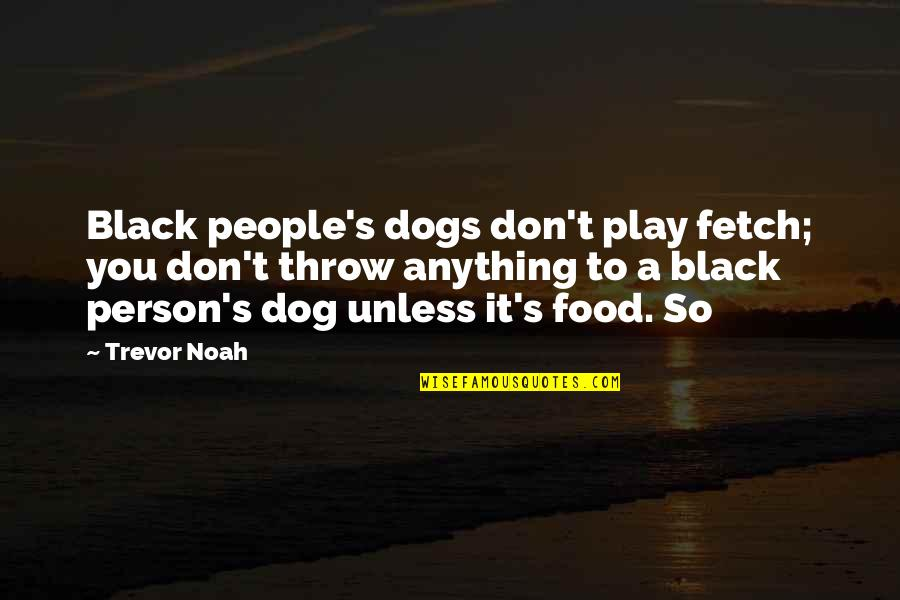 Noah's Quotes By Trevor Noah: Black people's dogs don't play fetch; you don't