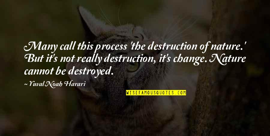 Noah's Quotes By Yuval Noah Harari: Many call this process 'the destruction of nature.'