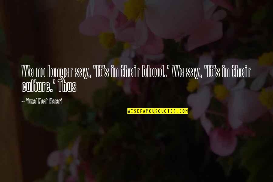 Noah's Quotes By Yuval Noah Harari: We no longer say, 'It's in their blood.'
