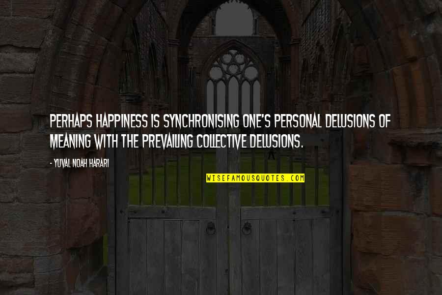Noah's Quotes By Yuval Noah Harari: perhaps happiness is synchronising one's personal delusions of