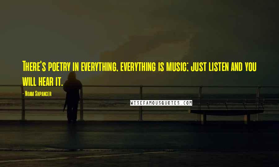 Noam Shpancer quotes: There's poetry in everything, everything is music; just listen and you will hear it.