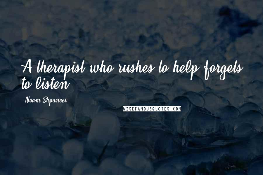Noam Shpancer quotes: A therapist who rushes to help forgets to listen.