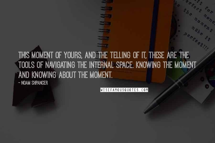 Noam Shpancer quotes: This moment of yours, and the telling of it, these are the tools of navigating the internal space. Knowing the moment and knowing about the moment.