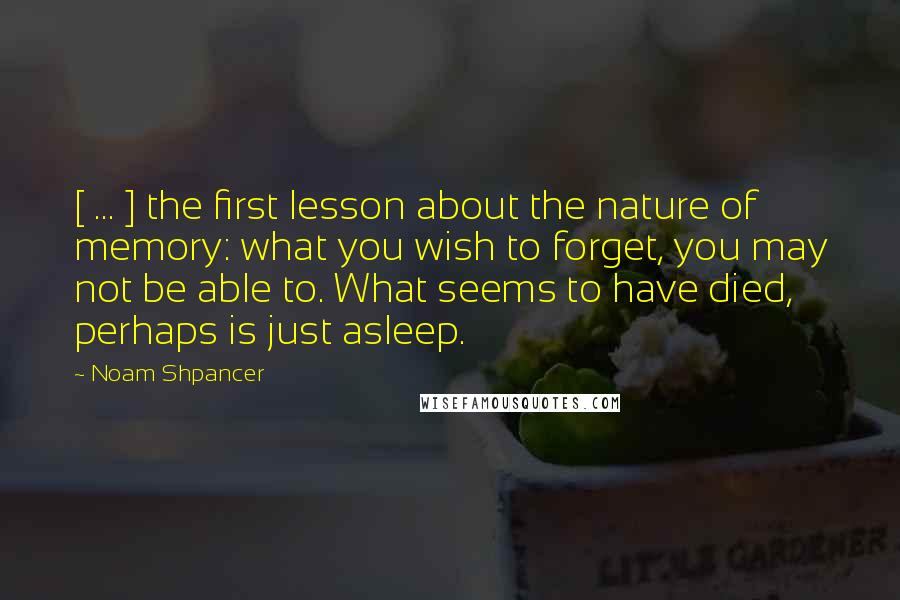 Noam Shpancer quotes: [ ... ] the first lesson about the nature of memory: what you wish to forget, you may not be able to. What seems to have died, perhaps is just