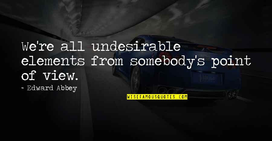 Nobel Prize Winners In Medicine Quotes By Edward Abbey: We're all undesirable elements from somebody's point of