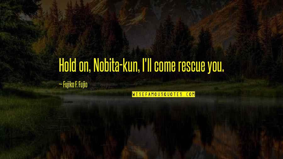 Nobita Quotes By Fujiko F. Fujio: Hold on, Nobita-kun, I'll come rescue you.