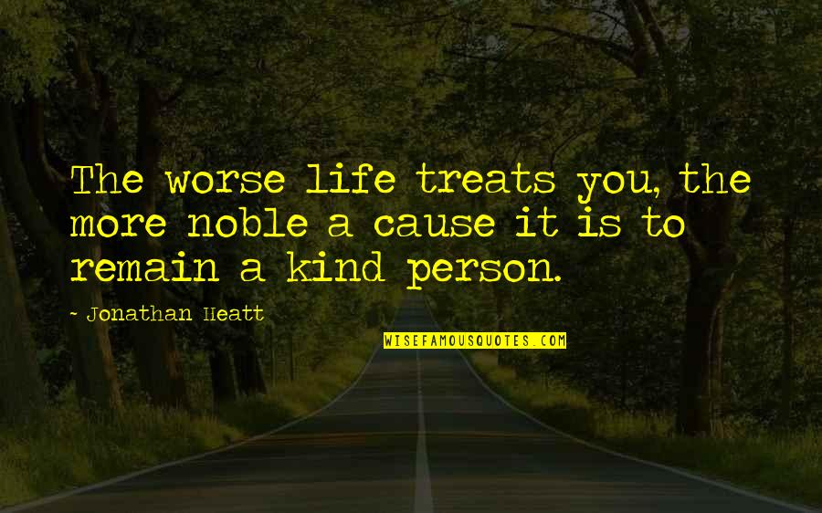 Noble Person Quotes By Jonathan Heatt: The worse life treats you, the more noble