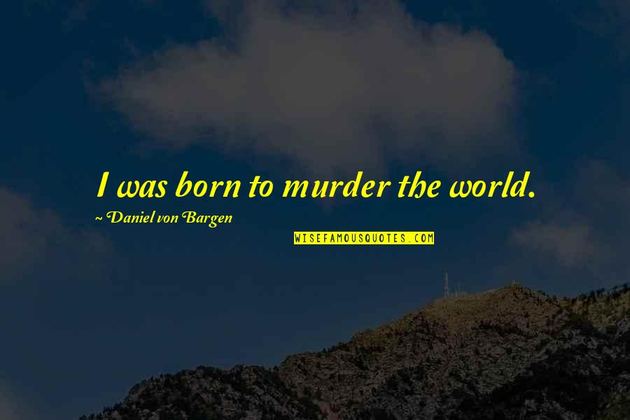 Nobody Can Go Back Quotes By Daniel Von Bargen: I was born to murder the world.