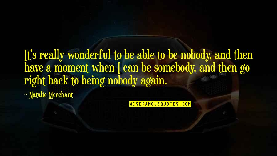 Nobody Can Go Back Quotes By Natalie Merchant: It's really wonderful to be able to be