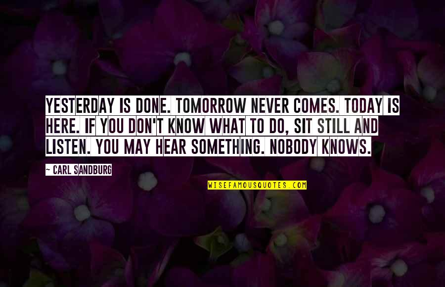 Nobody Here Quotes By Carl Sandburg: Yesterday is done. Tomorrow never comes. Today is