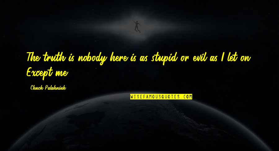 Nobody Here Quotes By Chuck Palahniuk: The truth is nobody here is as stupid