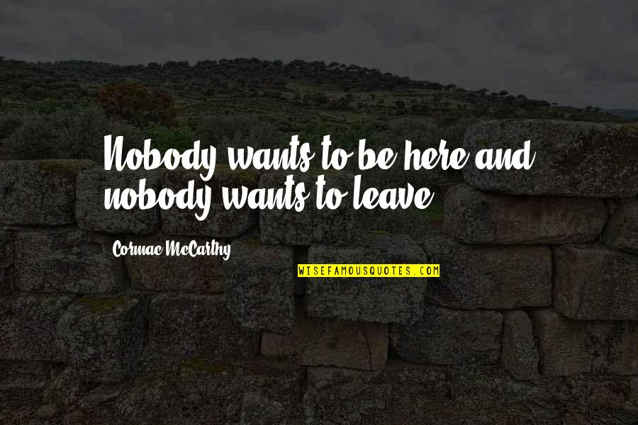 Nobody Here Quotes By Cormac McCarthy: Nobody wants to be here and nobody wants