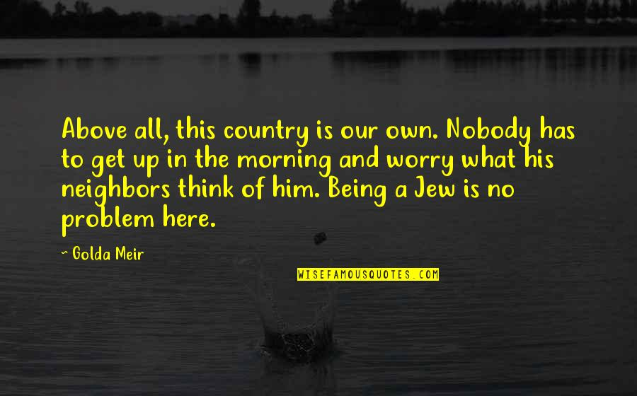 Nobody Here Quotes By Golda Meir: Above all, this country is our own. Nobody