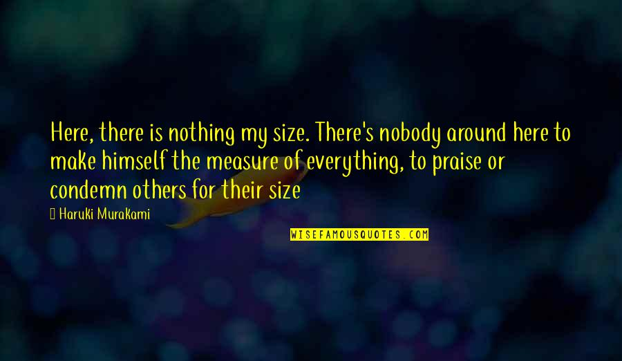 Nobody Here Quotes By Haruki Murakami: Here, there is nothing my size. There's nobody