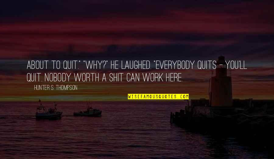 "Nobody Here Quotes By Hunter S. Thompson: About to quit."" ""Why?"" He laughed. ""Everybody quits"