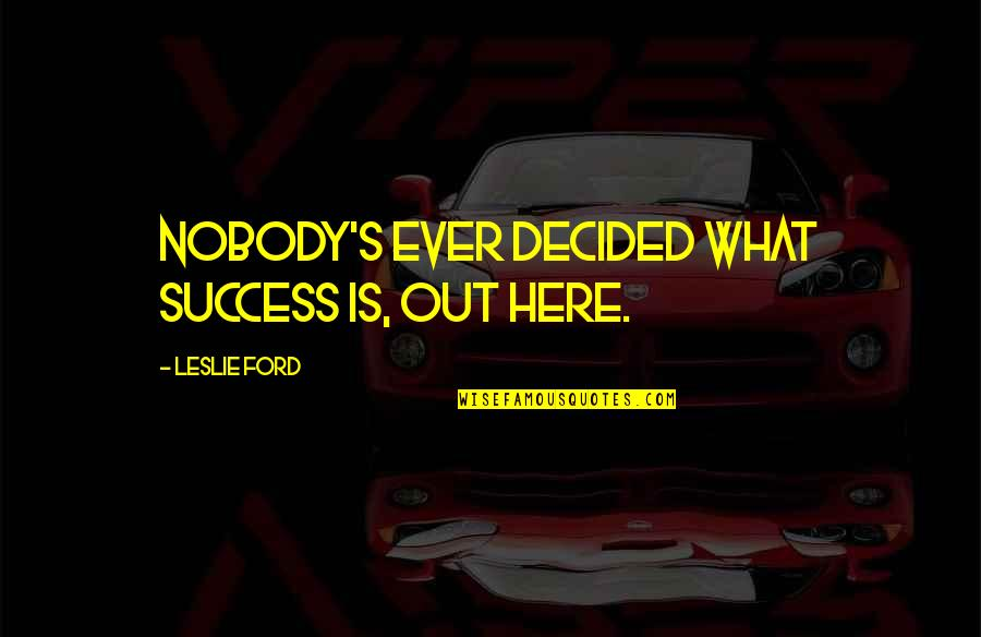 Nobody Here Quotes By Leslie Ford: Nobody's ever decided what success is, out here.
