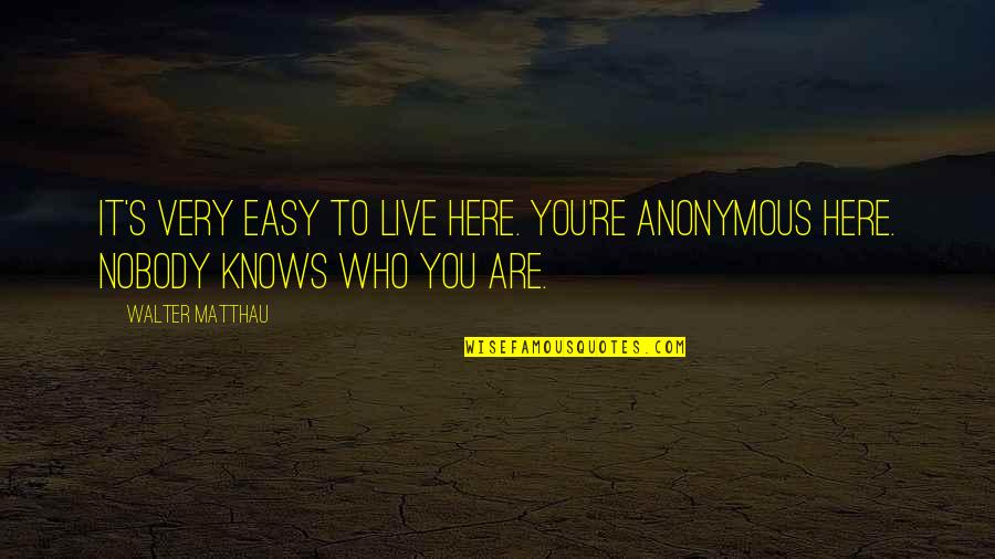 Nobody Here Quotes By Walter Matthau: It's very easy to live here. You're anonymous