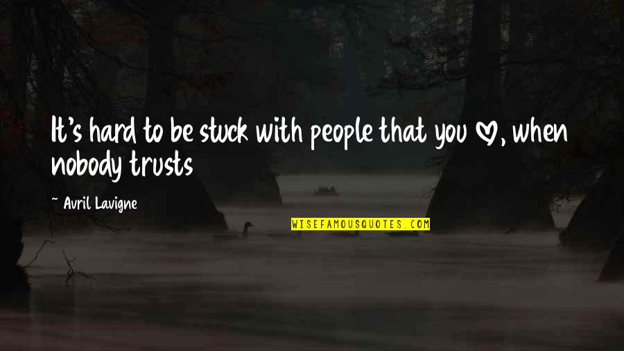 Nobody Love You Quotes By Avril Lavigne: It's hard to be stuck with people that