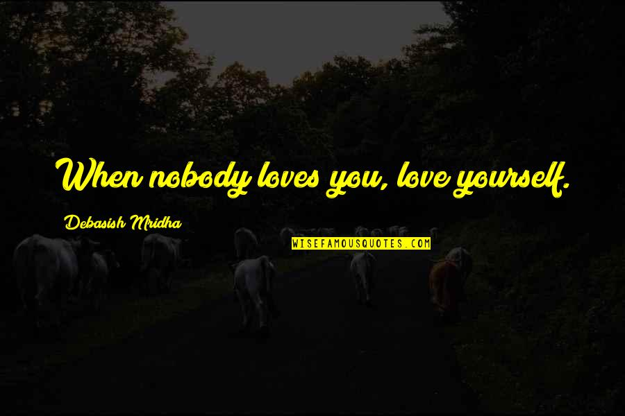 Nobody Love You Quotes By Debasish Mridha: When nobody loves you, love yourself.
