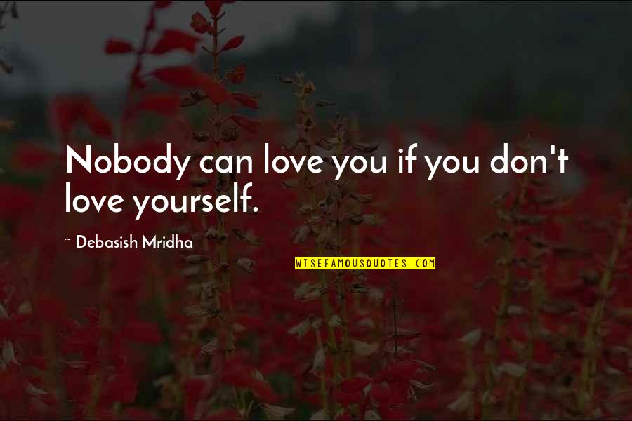 Nobody Love You Quotes By Debasish Mridha: Nobody can love you if you don't love