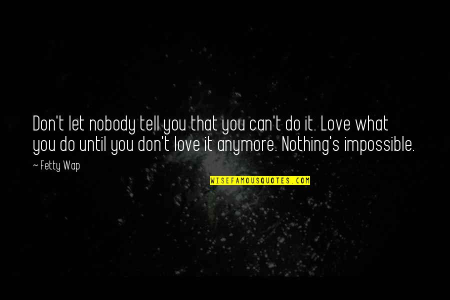 Nobody Love You Quotes By Fetty Wap: Don't let nobody tell you that you can't