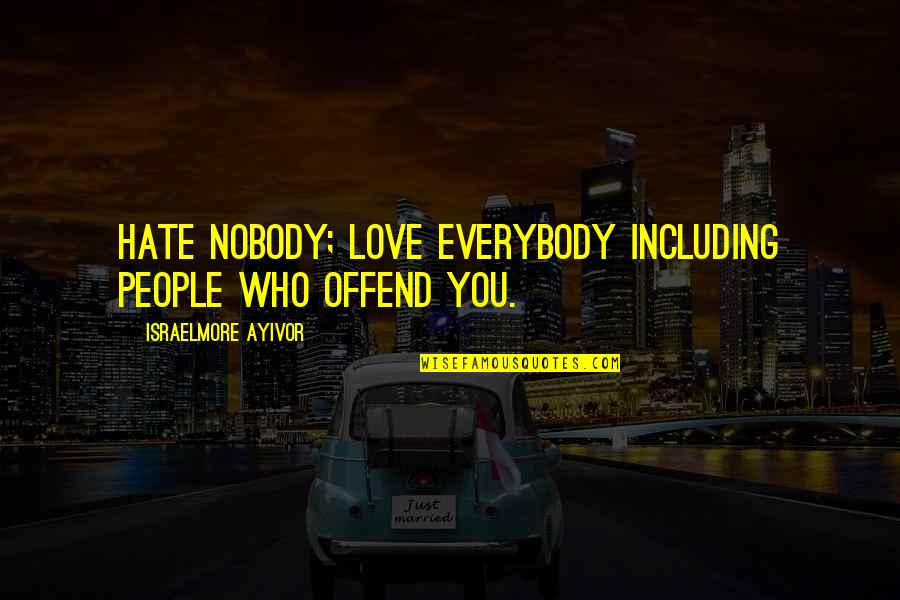 Nobody Love You Quotes By Israelmore Ayivor: Hate nobody; love everybody including people who offend