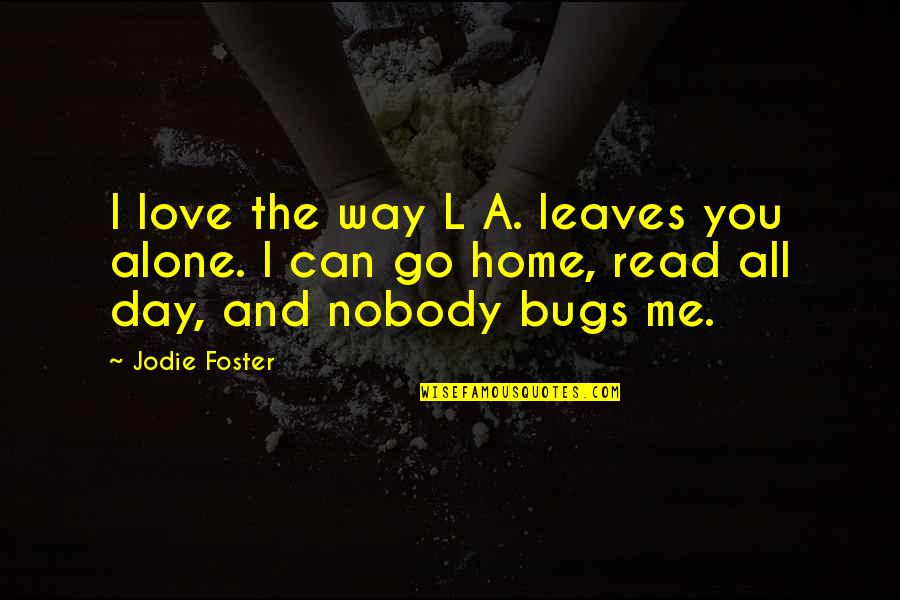 Nobody Love You Quotes By Jodie Foster: I love the way L A. leaves you