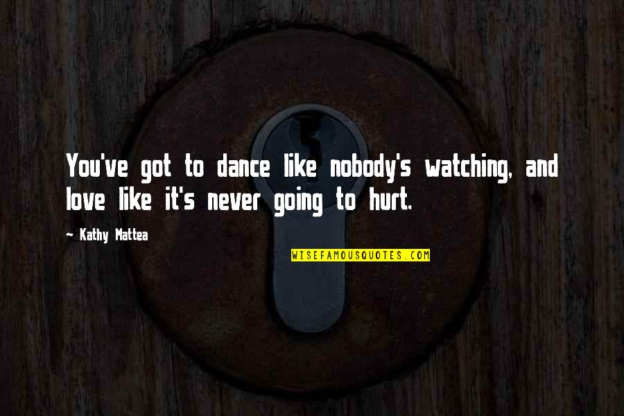 Nobody Love You Quotes By Kathy Mattea: You've got to dance like nobody's watching, and
