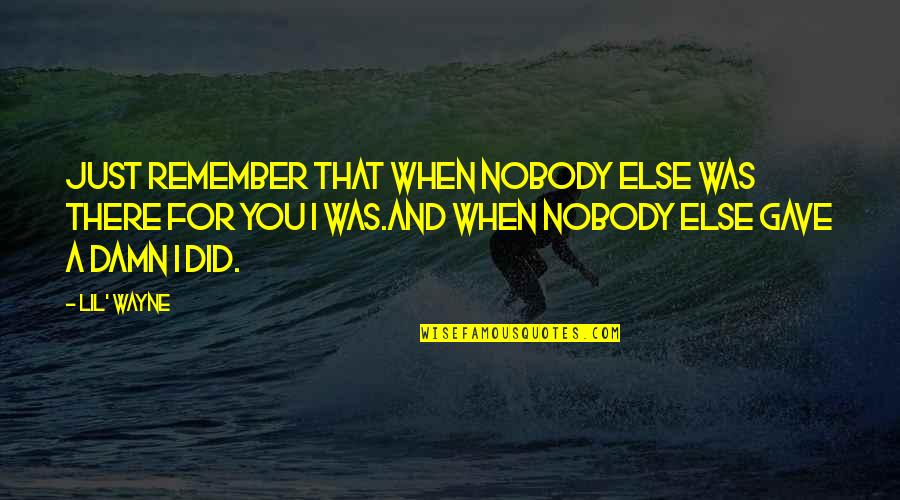 Nobody Love You Quotes By Lil' Wayne: Just remember that when nobody else was there