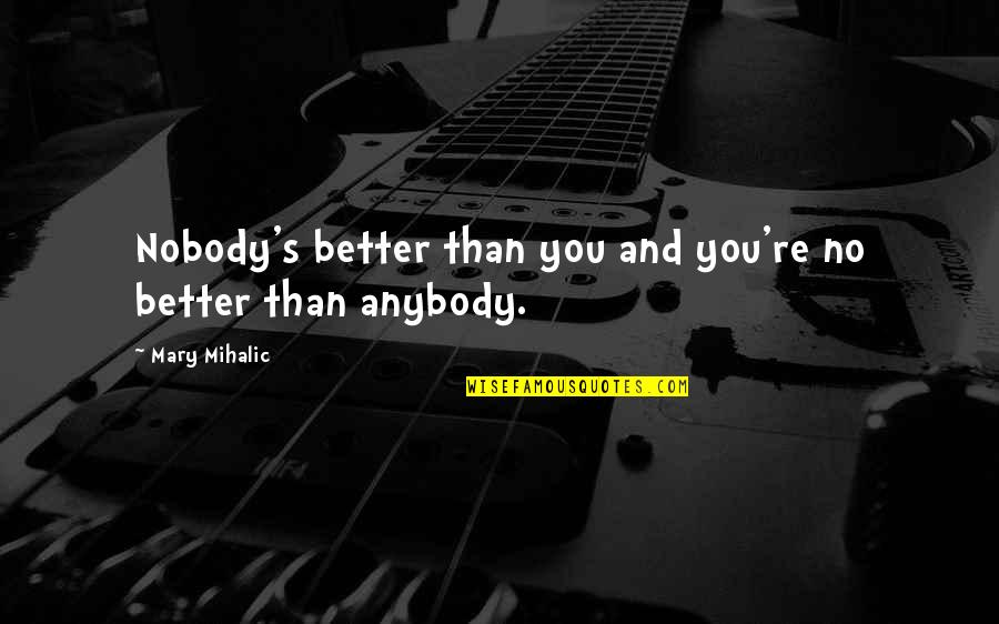 Nobody Love You Quotes By Mary Mihalic: Nobody's better than you and you're no better