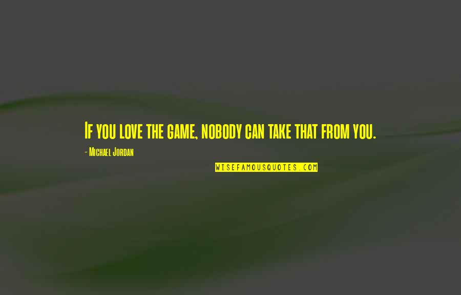 Nobody Love You Quotes By Michael Jordan: If you love the game, nobody can take