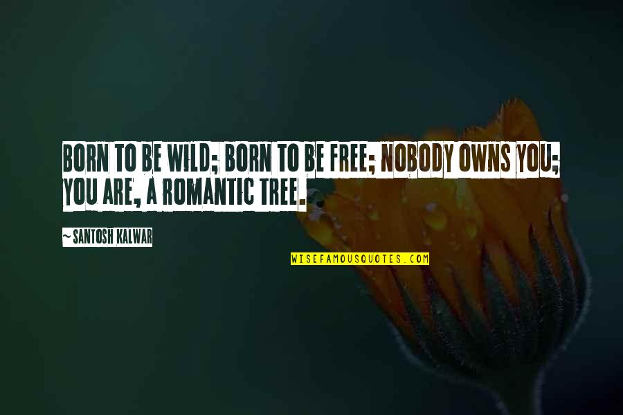 Nobody Love You Quotes By Santosh Kalwar: Born to be wild; born to be free;