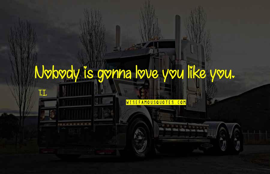 Nobody Love You Quotes By T.I.: Nobody is gonna love you like you.