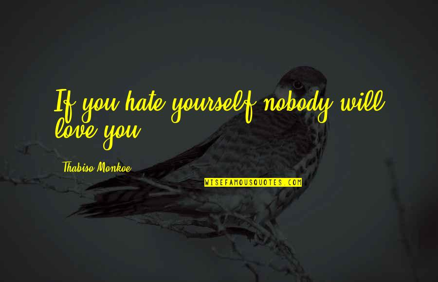 Nobody Love You Quotes By Thabiso Monkoe: If you hate yourself nobody will love you
