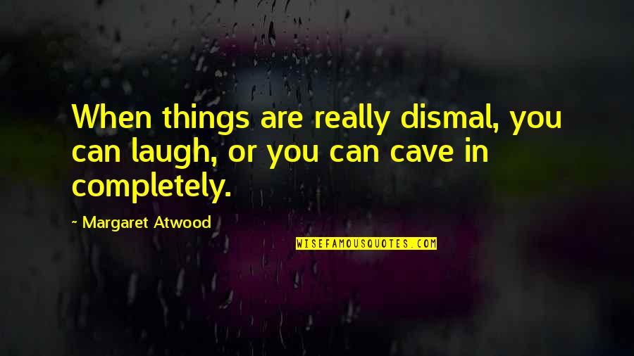 Nobody Loves You Like Me Quotes By Margaret Atwood: When things are really dismal, you can laugh,