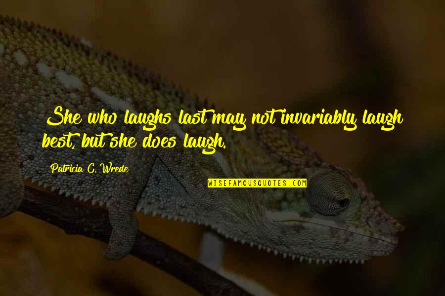 Nobody Loves You Like Me Quotes By Patricia C. Wrede: She who laughs last may not invariably laugh